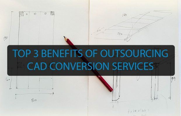 TOP 3 BENEFITS OF OUTSOURCING CAD CONVERSION SERVICES